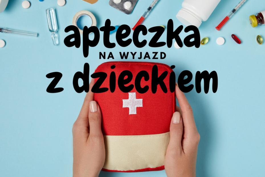 apteczka na wyjazd z dzieckiem niezbędnik wakacyjny zawierający leki i rzeczy na ugryzienia, urazy, kaszel, katar czy gorączkę w trakcie podróży z małym dzieckiem